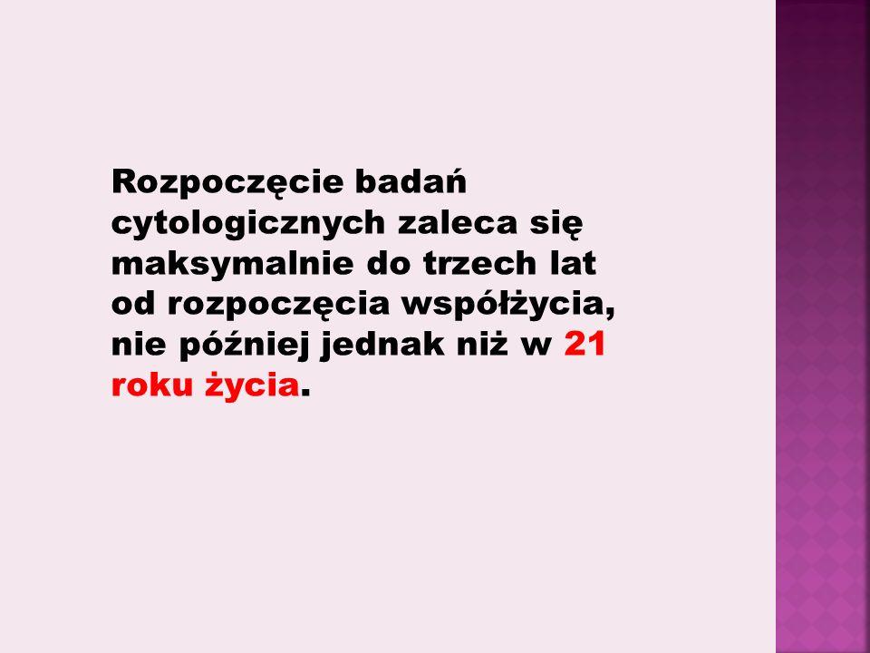 Rozpoczęcie badań cytologicznych zaleca się maksymalnie do trzech lat od rozpoczęcia współżycia, nie później jednak niż w 21 roku życia.
