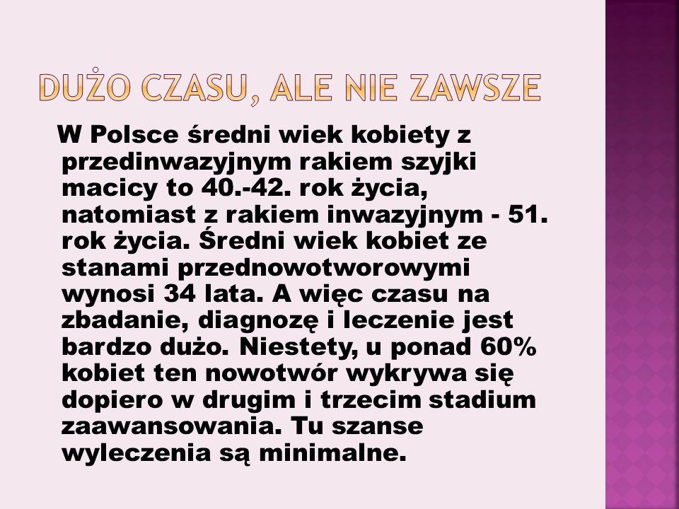 W Polsce średni wiek kobiety z przedinwazyjnym rakiem szyjki macicy to 40.-42. rok życia, natomiast z rakiem inwazyjnym - 51. rok życia. Średni wiek k