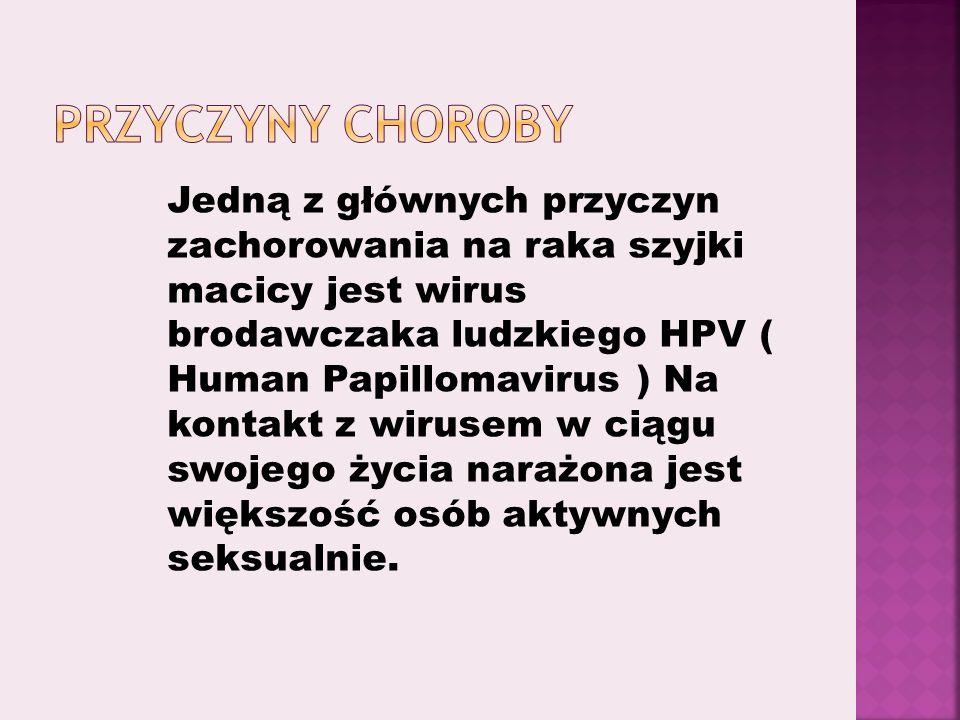 Jedną z głównych przyczyn zachorowania na raka szyjki macicy jest wirus brodawczaka ludzkiego HPV ( Human Papillomavirus ) Na kontakt z wirusem w ciągu swojego życia narażona jest większość osób aktywnych seksualnie.