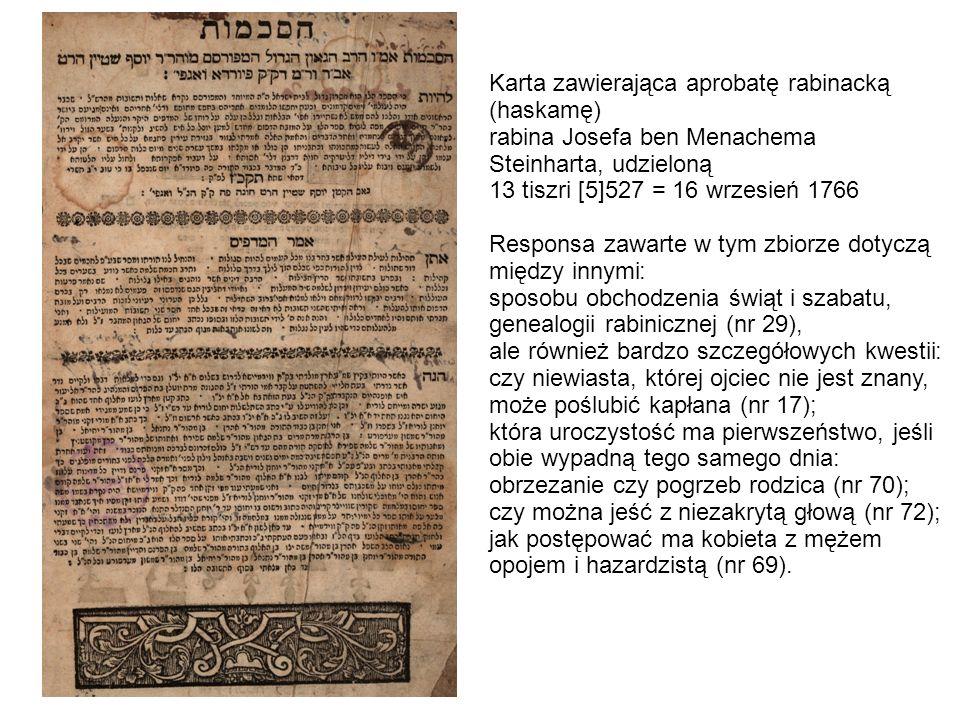 . Karta zawierająca aprobatę rabinacką (haskamę) rabina Josefa ben Menachema Steinharta, udzieloną 13 tiszri [5]527 = 16 wrzesień 1766 Responsa zawarte w tym zbiorze dotyczą między innymi: sposobu obchodzenia świąt i szabatu, genealogii rabinicznej (nr 29), ale również bardzo szczegółowych kwestii: czy niewiasta, której ojciec nie jest znany, może poślubić kapłana (nr 17); która uroczystość ma pierwszeństwo, jeśli obie wypadną tego samego dnia: obrzezanie czy pogrzeb rodzica (nr 70); czy można jeść z niezakrytą głową (nr 72); jak postępować ma kobieta z mężem opojem i hazardzistą (nr 69).
