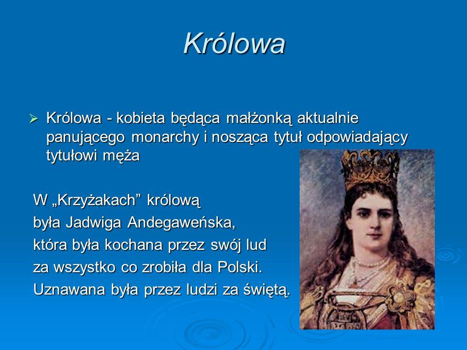 Królowa Królowa - kobieta będąca małżonką aktualnie panującego monarchy i nosząca tytuł odpowiadający tytułowi męża Królowa - kobieta będąca małżonką aktualnie panującego monarchy i nosząca tytuł odpowiadający tytułowi męża W Krzyżakach królową W Krzyżakach królową była Jadwiga Andegaweńska, była Jadwiga Andegaweńska, która była kochana przez swój lud która była kochana przez swój lud za wszystko co zrobiła dla Polski.