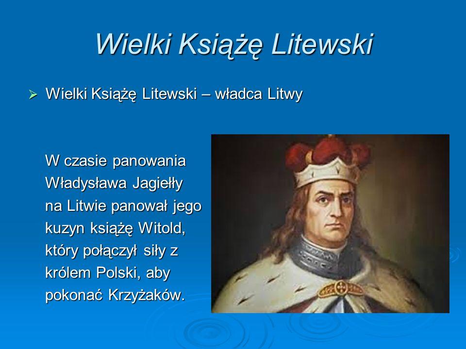 Wielki Książę Litewski Wielki Książę Litewski – władca Litwy Wielki Książę Litewski – władca Litwy W czasie panowania W czasie panowania Władysława Jagiełły Władysława Jagiełły na Litwie panował jego na Litwie panował jego kuzyn książę Witold, kuzyn książę Witold, który połączył siły z który połączył siły z królem Polski, aby królem Polski, aby pokonać Krzyżaków.