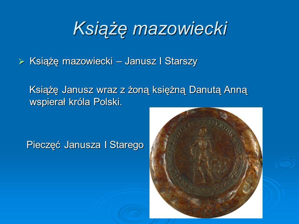 Książę mazowiecki Książę mazowiecki – Janusz I Starszy Książę mazowiecki – Janusz I Starszy Książę Janusz wraz z żoną księżną Danutą Anną wspierał króla Polski.