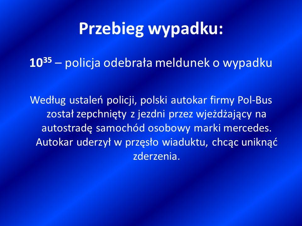 Przebieg wypadku: 10 35 – policja odebrała meldunek o wypadku Według ustaleń policji, polski autokar firmy Pol-Bus został zepchnięty z jezdni przez wj