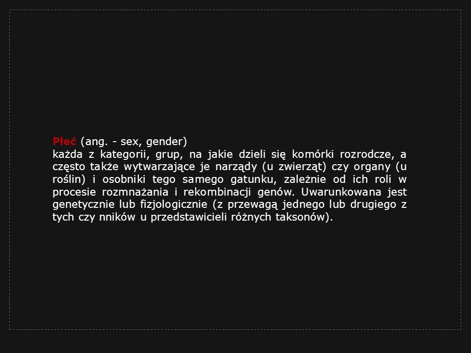 Płeć (ang. - sex, gender) każda z kategorii, grup, na jakie dzieli się komórki rozrodcze, a często także wytwarzające je narządy (u zwierząt) czy orga