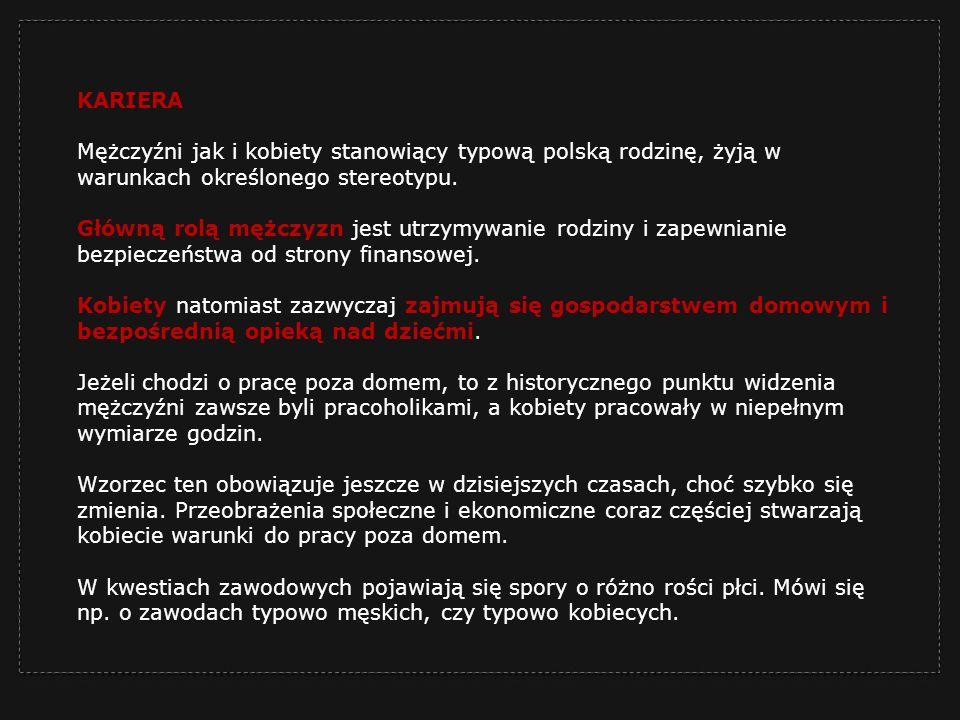 KARIERA Mężczyźni jak i kobiety stanowiący typową polską rodzinę, żyją w warunkach określonego stereotypu. Główną rolą mężczyzn jest utrzymywanie rodz
