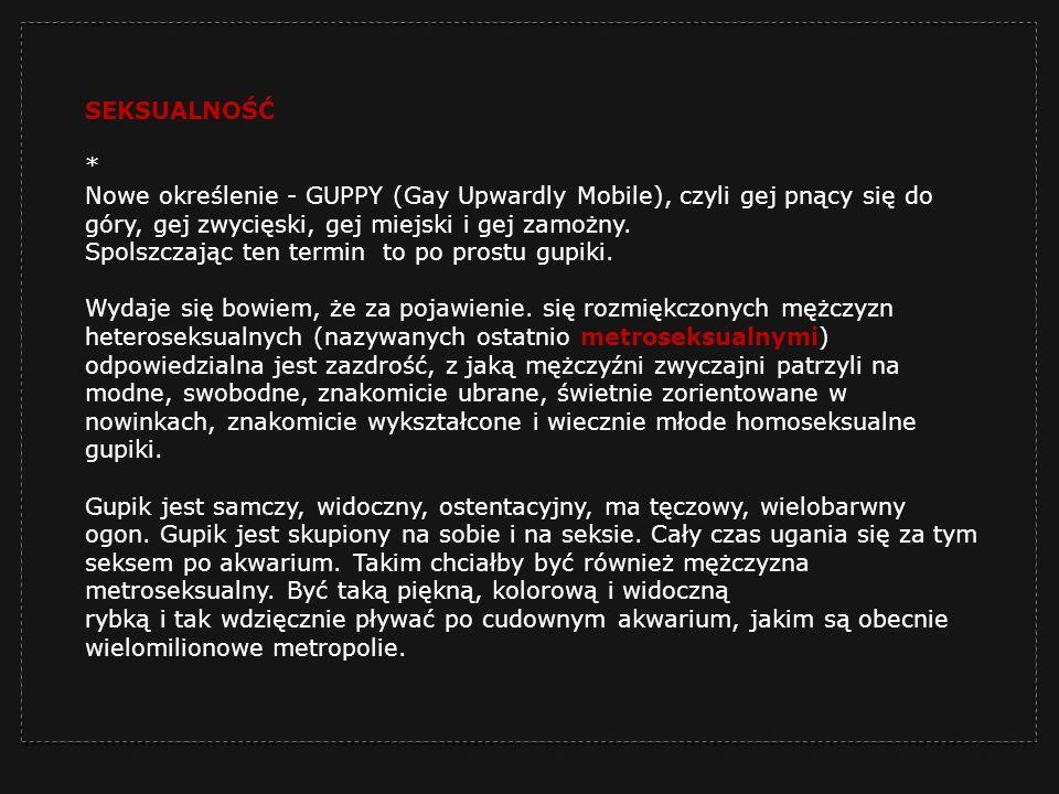 SEKSUALNOŚĆ * Nowe określenie - GUPPY (Gay Upwardly Mobile), czyli gej pnący się do góry, gej zwycięski, gej miejski i gej zamożny. Spolszczając ten t