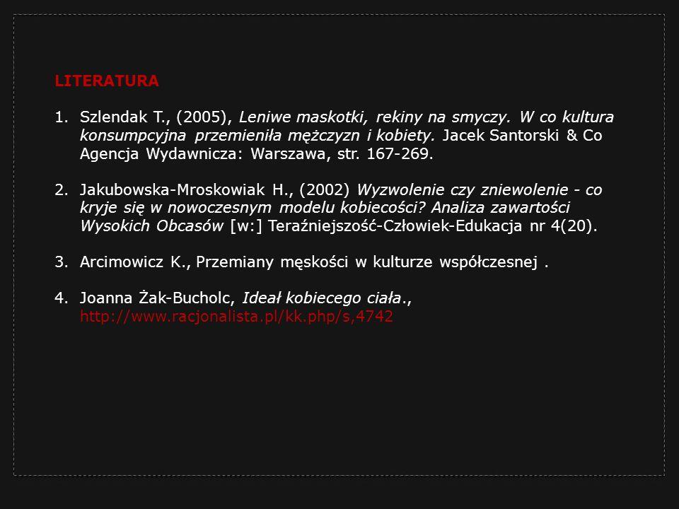 LITERATURA 1.Szlendak T., (2005), Leniwe maskotki, rekiny na smyczy. W co kultura konsumpcyjna przemieniła mężczyzn i kobiety. Jacek Santorski & Co Ag