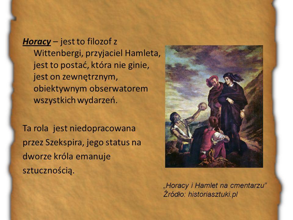Horacy – jest to filozof z Wittenbergi, przyjaciel Hamleta, jest to postać, która nie ginie, jest on zewnętrznym, obiektywnym obserwatorem wszystkich