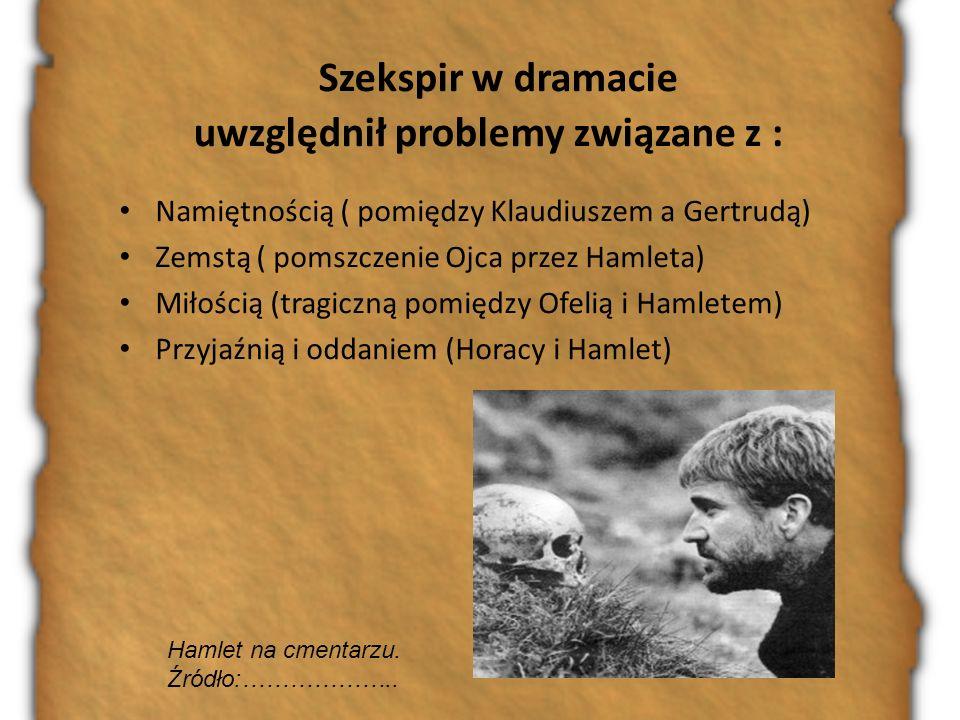 Hamlet na cmentarzu. Źródło:……………….. Szekspir w dramacie uwzględnił problemy związane z : Namiętnością ( pomiędzy Klaudiuszem a Gertrudą) Zemstą ( pom