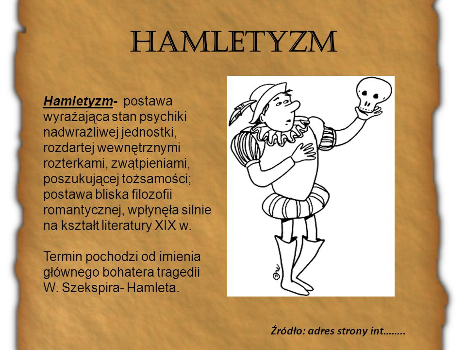HAMLETYZM Hamletyzm- postawa wyrażająca stan psychiki nadwrażliwej jednostki, rozdartej wewnętrznymi rozterkami, zwątpieniami, poszukującej tożsamości