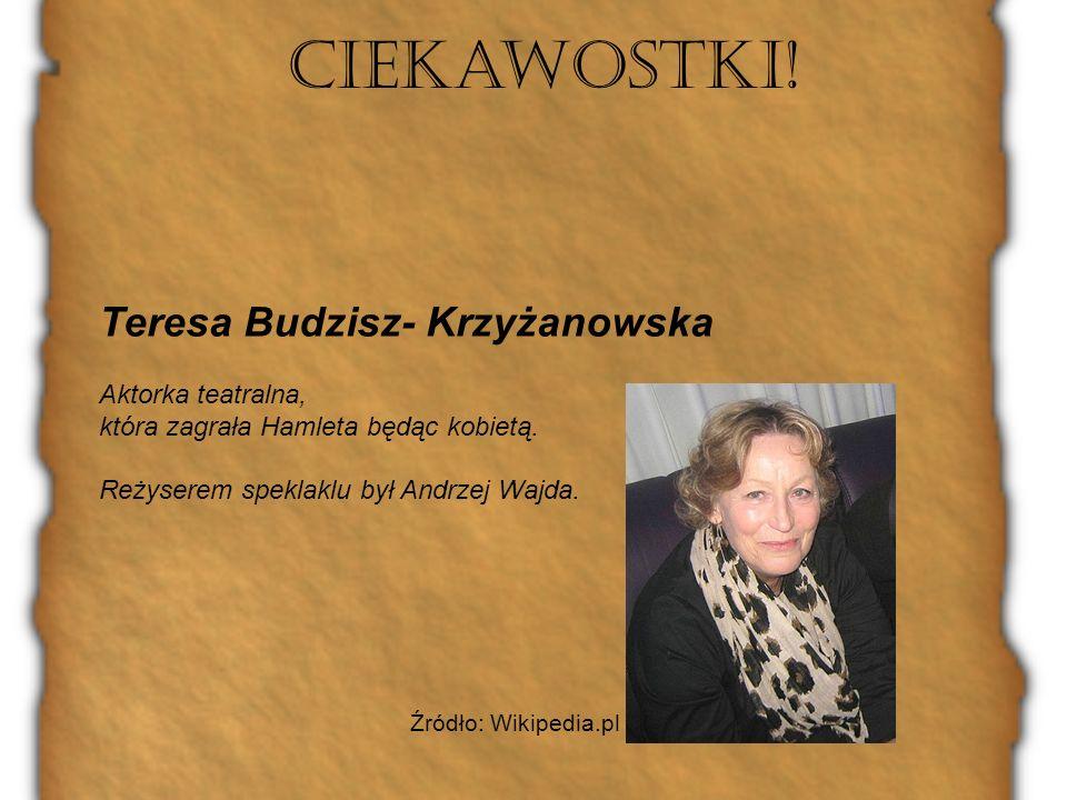 Ciekawostki! Teresa Budzisz- Krzyżanowska Aktorka teatralna, która zagrała Hamleta będąc kobietą. Reżyserem speklaklu był Andrzej Wajda. Źródło: Wikip