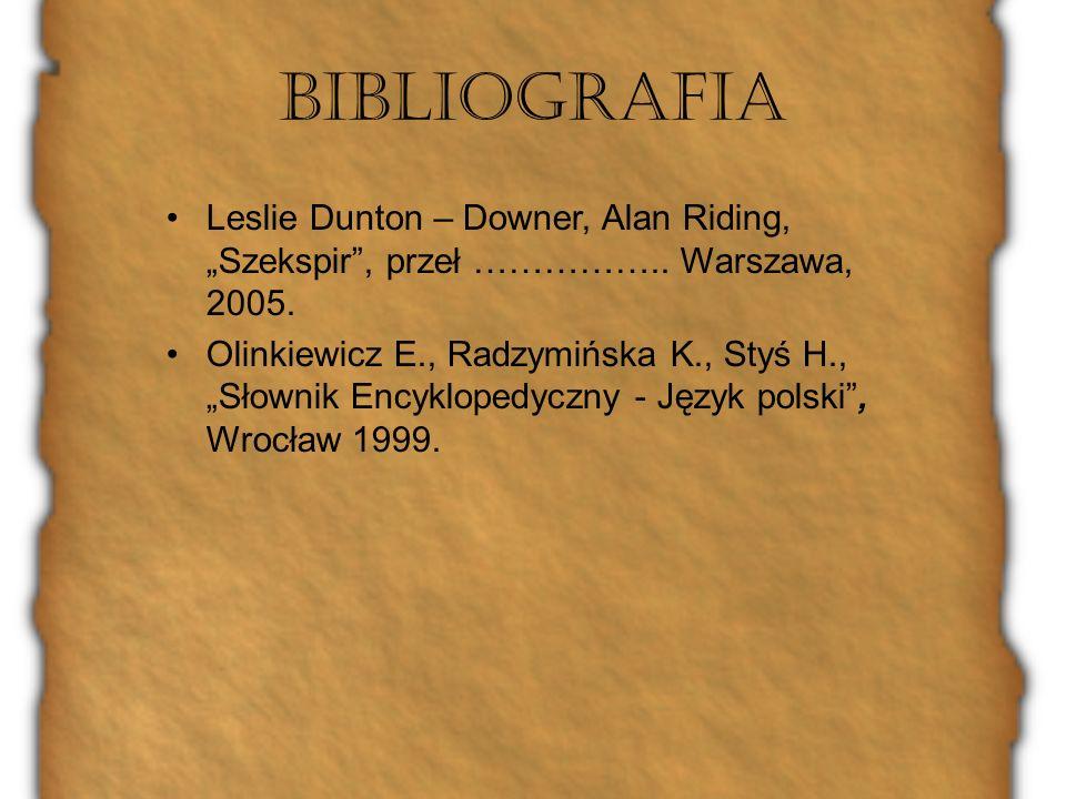 Bibliografia Leslie Dunton – Downer, Alan Riding, Szekspir, przeł …………….. Warszawa, 2005. Olinkiewicz E., Radzymińska K., Styś H., Słownik Encyklopedy