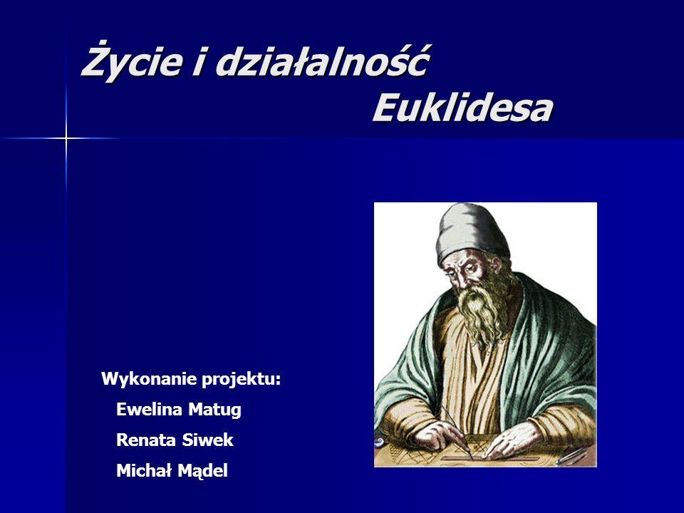 Życie i działalność Euklidesa Wykonanie projektu: Ewelina Matug Renata Siwek Michał Mądel