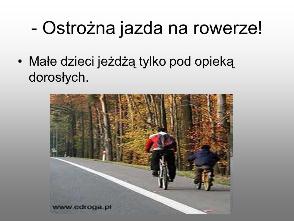 - Ostrożna jazda na rowerze! Małe dzieci jeżdżą tylko pod opieką dorosłych.