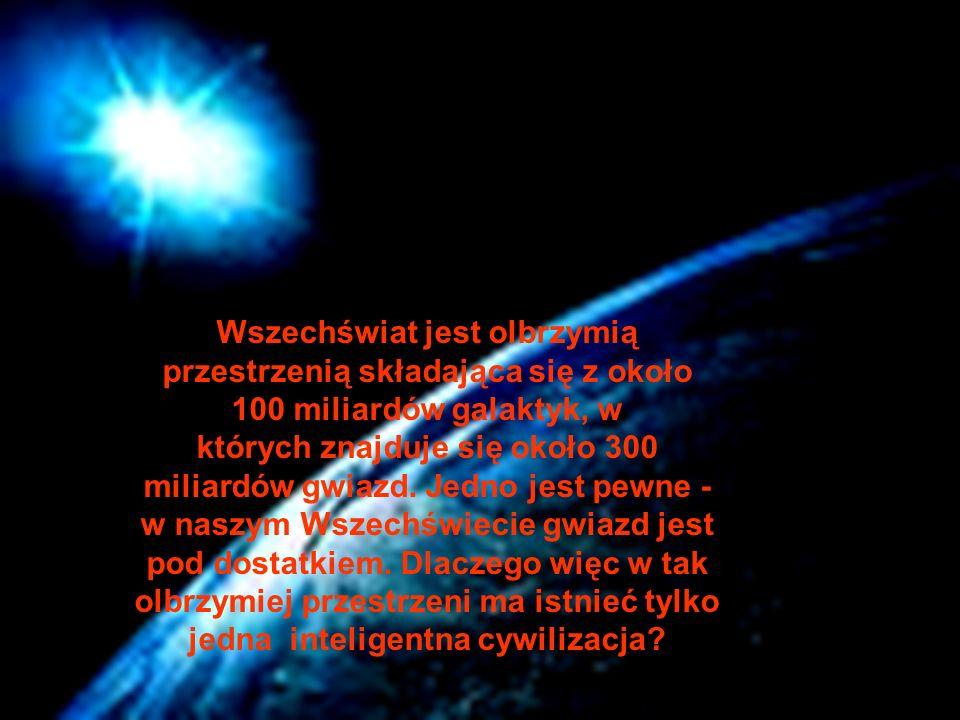 Wszechświat jest olbrzymią przestrzenią składająca się z około 100 miliardów galaktyk, w których znajduje się około 300 miliardów gwiazd. Jedno jest p