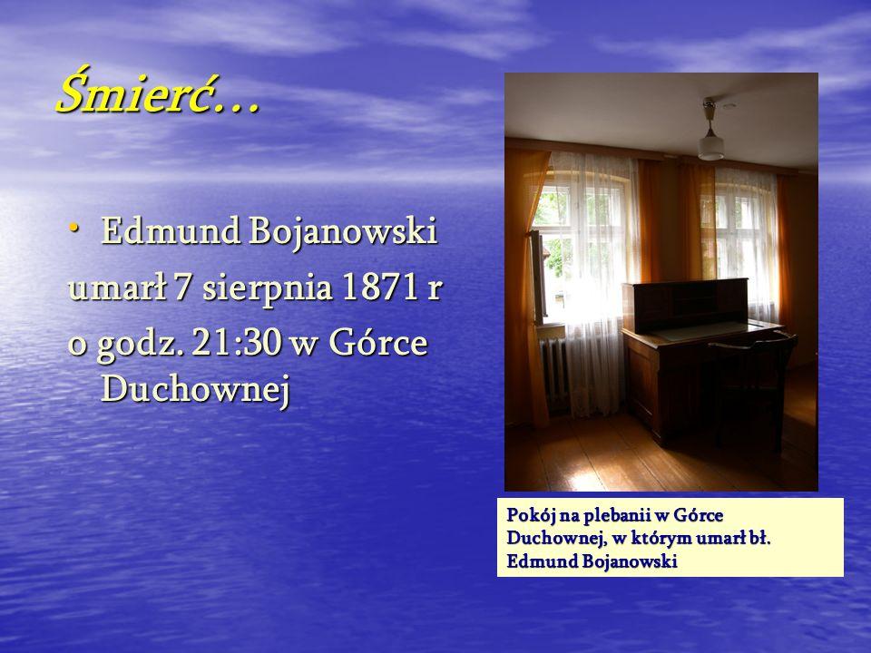 Śmierć… Edmund Bojanowski Edmund Bojanowski umarł 7 sierpnia 1871 r o godz. 21:30 w Górce Duchownej Pokój na plebanii w Górce Duchownej, w którym umar