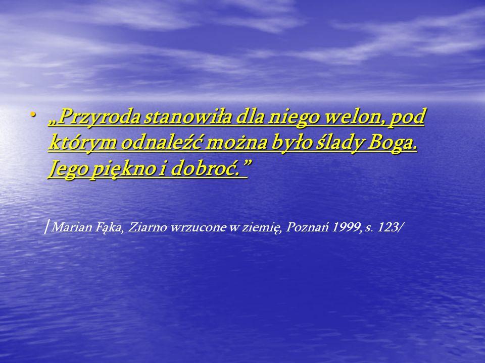 Przyroda stanowiła dla niego welon, pod którym odnaleźć można było ślady Boga. Jego piękno i dobroć. / Marian Fąka, Ziarno wrzucone w ziemię, Poznań 1