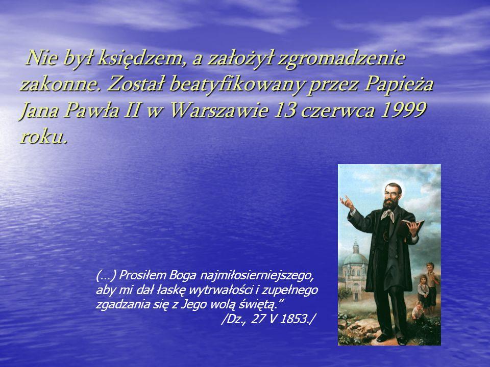 Nie był księdzem, a założył zgromadzenie zakonne. Został beatyfikowany przez Papieża Jana Pawła II w Warszawie 13 czerwca 1999 roku. Nie był księdzem,