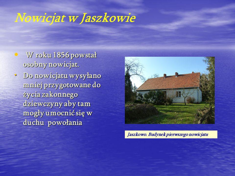 Nowicjat w Jaszkowie W roku 1856 powstał osobny nowicjat. Do nowicjatu wysyłano mniej przygotowane do życia zakonnego dziewczyny aby tam mogły umocnić