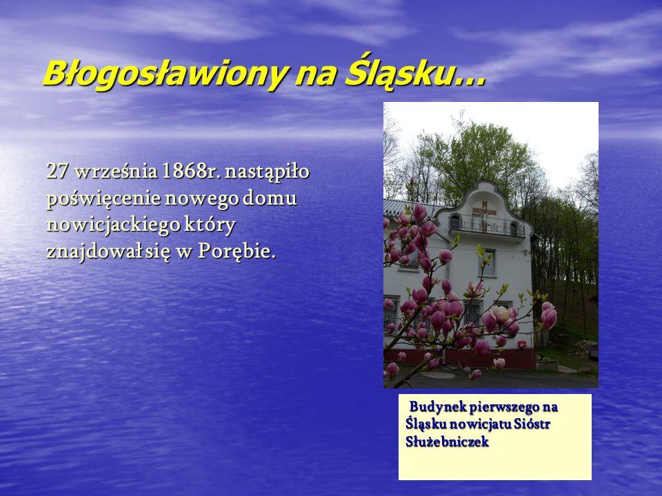 Błogosławiony na Śląsku… 27 września 1868r. nastąpiło poświęcenie nowego domu nowicjackiego który znajdował się w Porębie. Budynek pierwszego na Budyn