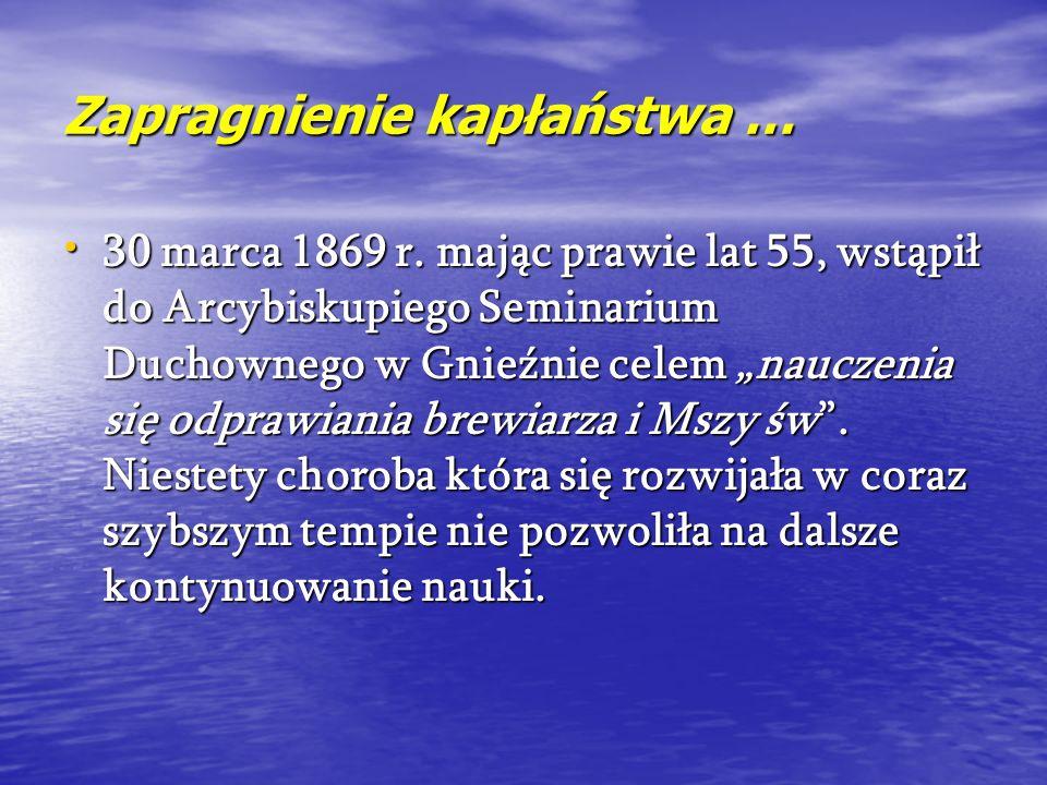 Zapragnienie kapłaństwa … 30 marca 1869 r. mając prawie lat 55, wstąpił do Arcybiskupiego Seminarium Duchownego w Gnieźnie celem nauczenia się odprawi