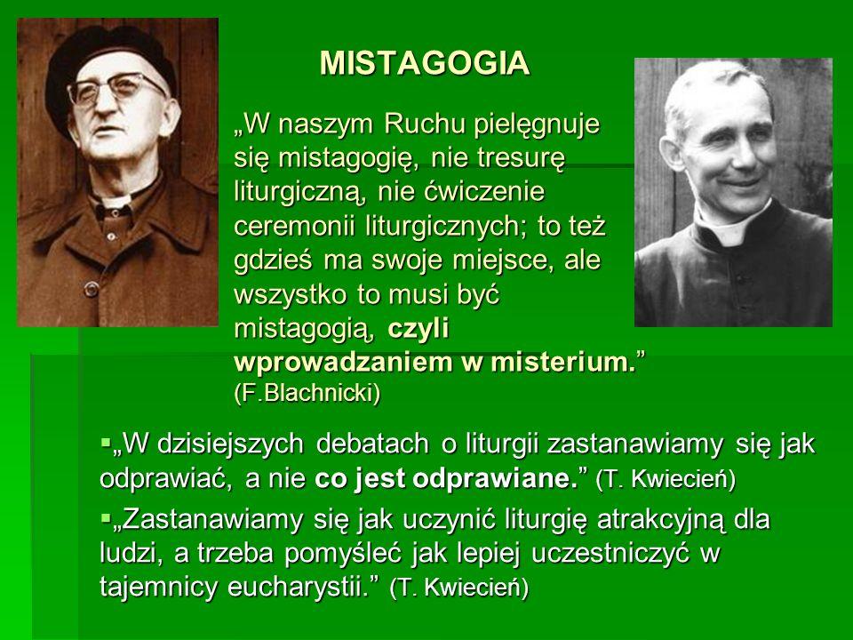 MISTAGOGIA W naszym Ruchu pielęgnuje się mistagogię, nie tresurę liturgiczną, nie ćwiczenie ceremonii liturgicznych; to też gdzieś ma swoje miejsce, ale wszystko to musi być mistagogią, czyli wprowadzaniem w misterium.