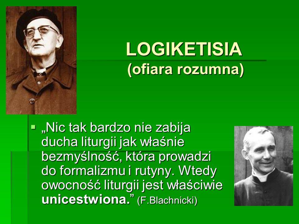 LOGIKETISIA (ofiara rozumna) Nic tak bardzo nie zabija ducha liturgii jak właśnie bezmyślność, która prowadzi do formalizmu i rutyny.