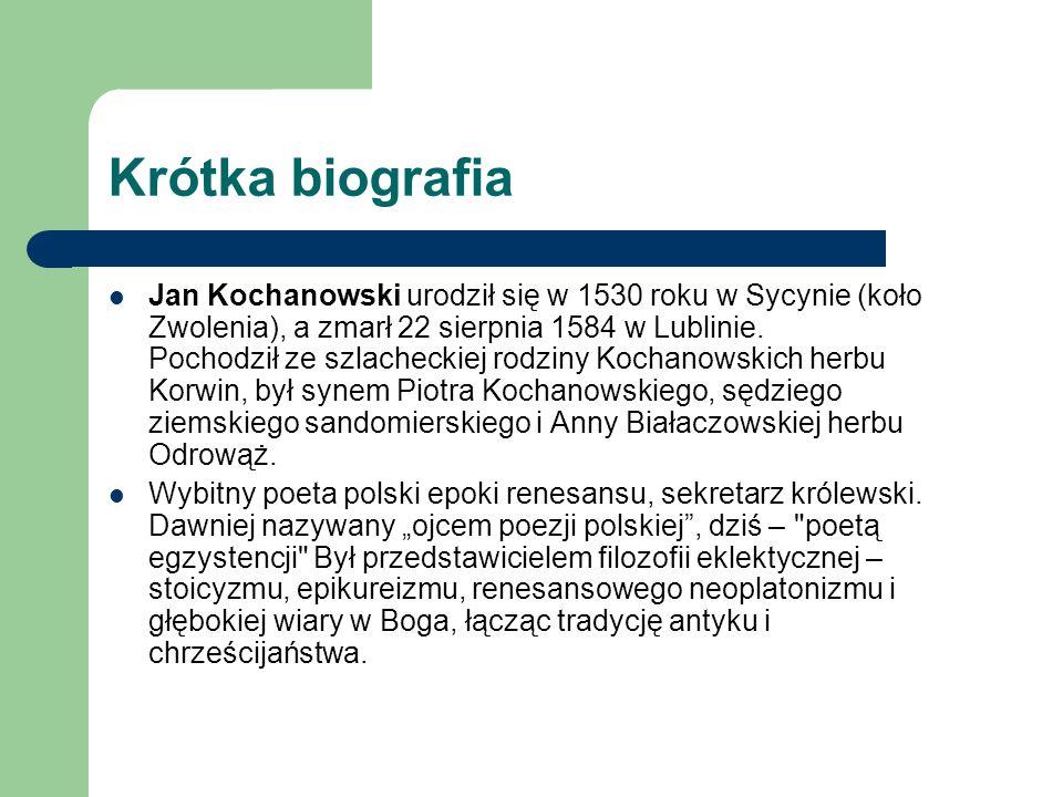 Krótka biografia Jan Kochanowski urodził się w 1530 roku w Sycynie (koło Zwolenia), a zmarł 22 sierpnia 1584 w Lublinie. Pochodził ze szlacheckiej rod