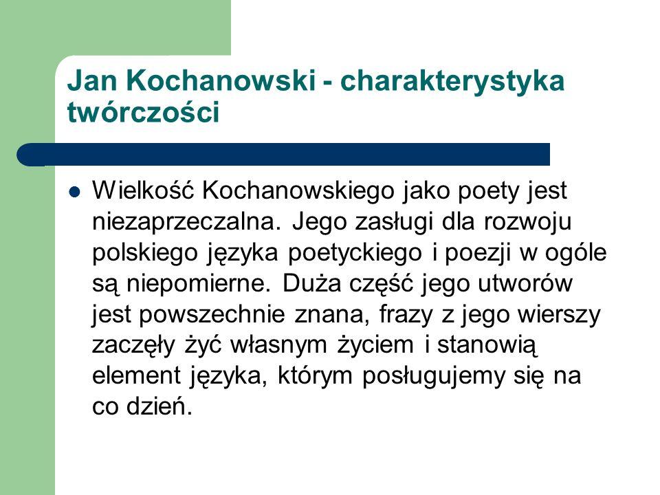 Jan Kochanowski - charakterystyka twórczości Wielkość Kochanowskiego jako poety jest niezaprzeczalna. Jego zasługi dla rozwoju polskiego języka poetyc