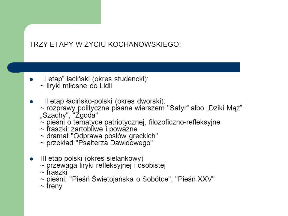 TRZY ETAPY W ŻYCIU KOCHANOWSKIEGO: I etap łaciński (okres studencki): ~ liryki miłosne do Lidii II etap łacińsko-polski (okres dworski): ~ rozprawy po