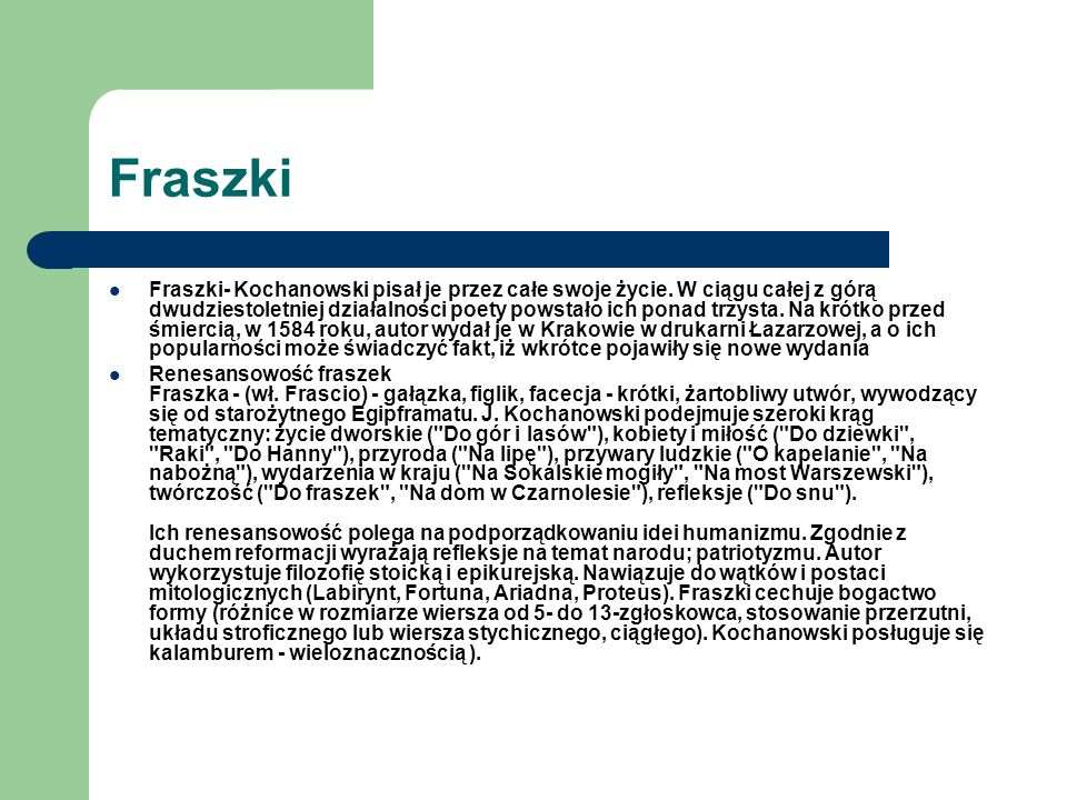 Fraszki Fraszki- Kochanowski pisał je przez całe swoje życie. W ciągu całej z górą dwudziestoletniej działalności poety powstało ich ponad trzysta. Na