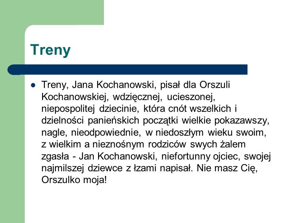 Treny Treny, Jana Kochanowski, pisał dla Orszuli Kochanowskiej, wdzięcznej, ucieszonej, niepospolitej dziecinie, która cnót wszelkich i dzielności pan