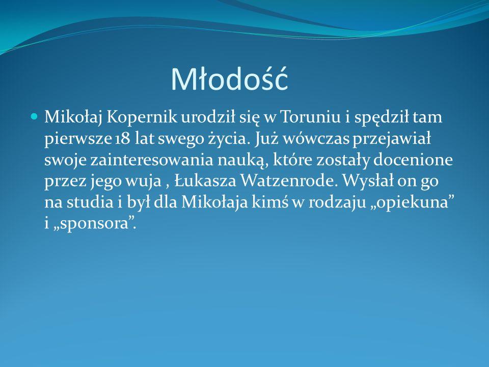 Młodość Mikołaj Kopernik urodził się w Toruniu i spędził tam pierwsze 18 lat swego życia. Już wówczas przejawiał swoje zainteresowania nauką, które zo