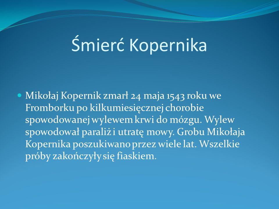 Śmierć Kopernika Mikołaj Kopernik zmarł 24 maja 1543 roku we Fromborku po kilkumiesięcznej chorobie spowodowanej wylewem krwi do mózgu. Wylew spowodow