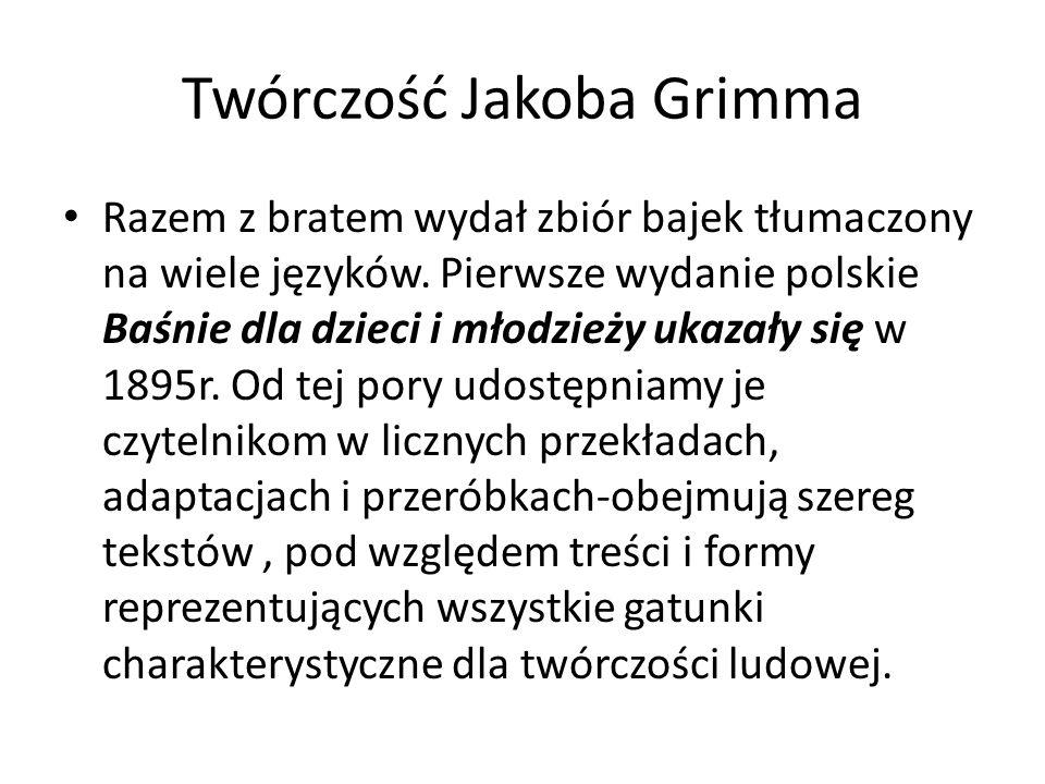Twórczość Jakoba Grimma Razem z bratem wydał zbiór bajek tłumaczony na wiele języków. Pierwsze wydanie polskie Baśnie dla dzieci i młodzieży ukazały s