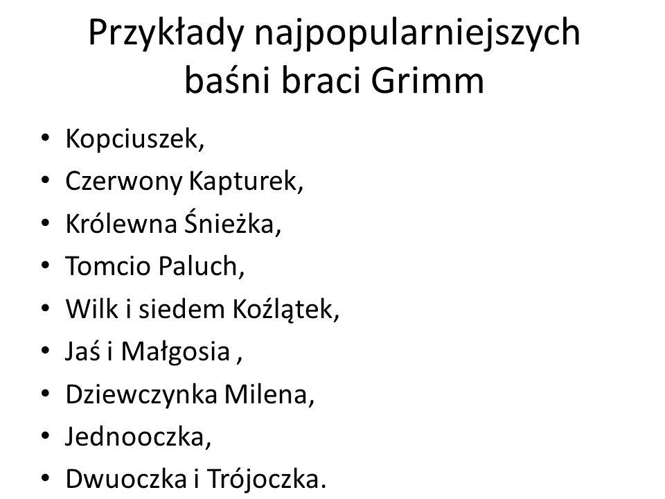 Przykłady najpopularniejszych baśni braci Grimm Kopciuszek, Czerwony Kapturek, Królewna Śnieżka, Tomcio Paluch, Wilk i siedem Koźlątek, Jaś i Małgosia
