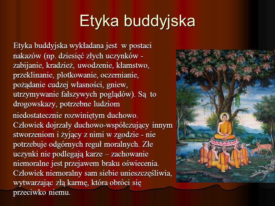 Etyka buddyjska Etyka buddyjska wykładana jest w postaci nakazów (np. dziesięć złych uczynków - zabijanie, kradzież, uwodzenie, kłamstwo, przeklinanie