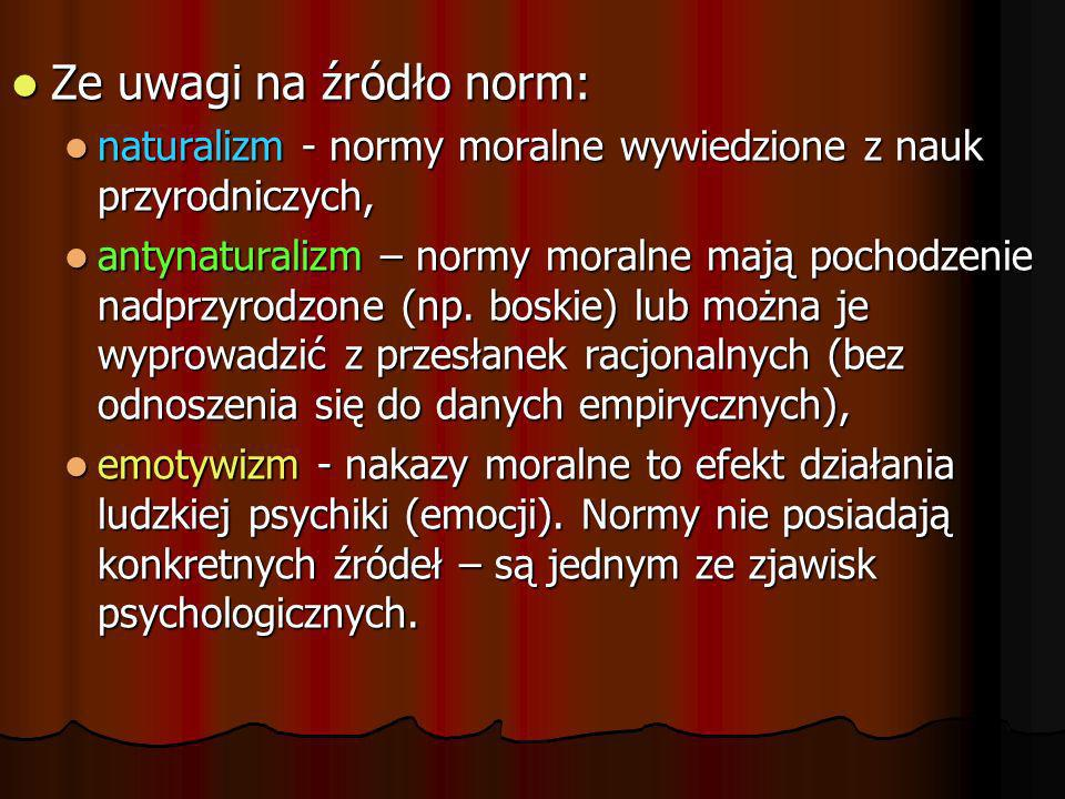 Ze uwagi na źródło norm: Ze uwagi na źródło norm: naturalizm - normy moralne wywiedzione z nauk przyrodniczych, naturalizm - normy moralne wywiedzione