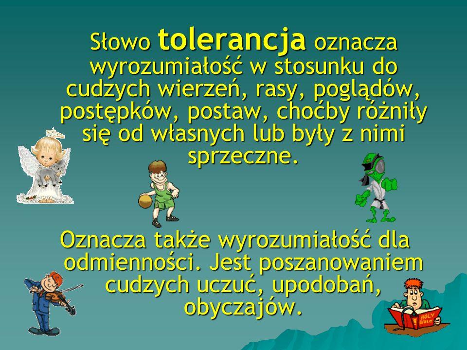 Słowo tolerancja oznacza wyrozumiałość w stosunku do cudzych wierzeń, rasy, poglądów, postępków, postaw, choćby różniły się od własnych lub były z nim