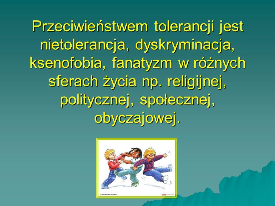 Przeciwieństwem tolerancji jest nietolerancja, dyskryminacja, ksenofobia, fanatyzm w różnych sferach życia np. religijnej, politycznej, społecznej, ob