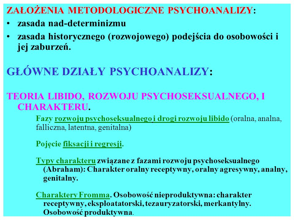 ZAŁOŻENIA METODOLOGICZNE PSYCHOANALIZY: zasada nad-determinizmu zasada historycznego (rozwojowego) podejścia do osobowości i jej zaburzeń. GŁÓWNE DZIA