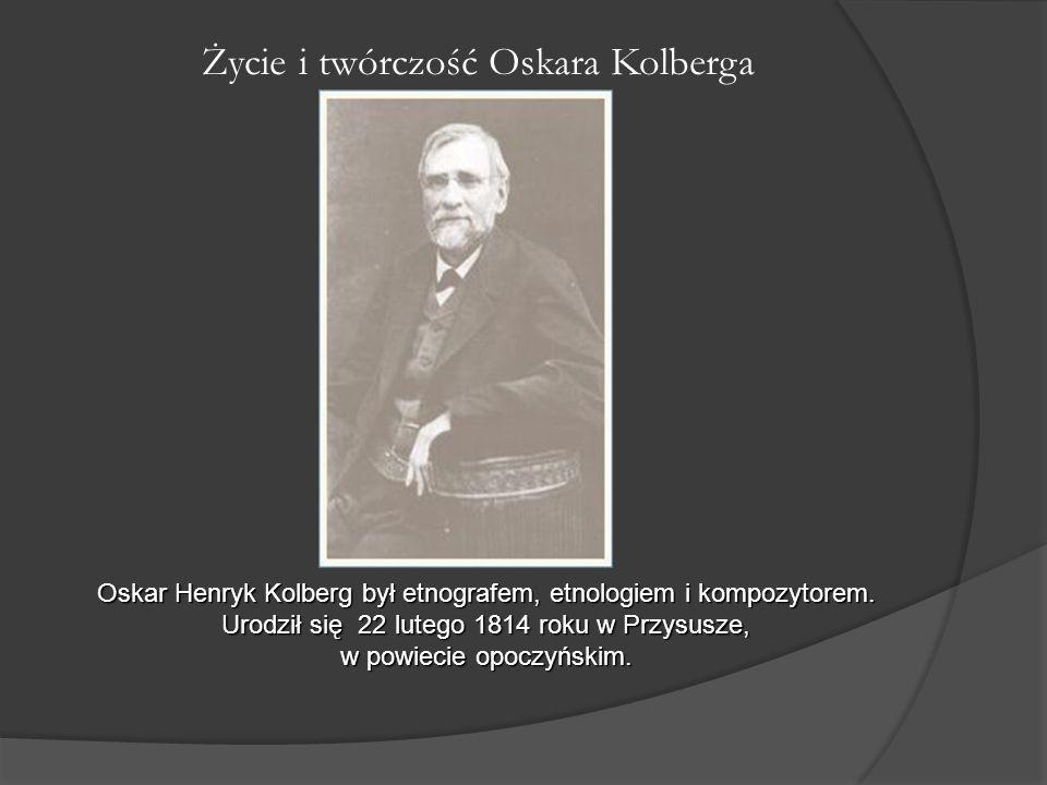 Życie i twórczość Oskara Kolberga Oskar Henryk Kolberg był etnografem, etnologiem i kompozytorem. Urodził się 22 lutego 1814 roku w Przysusze, w powie