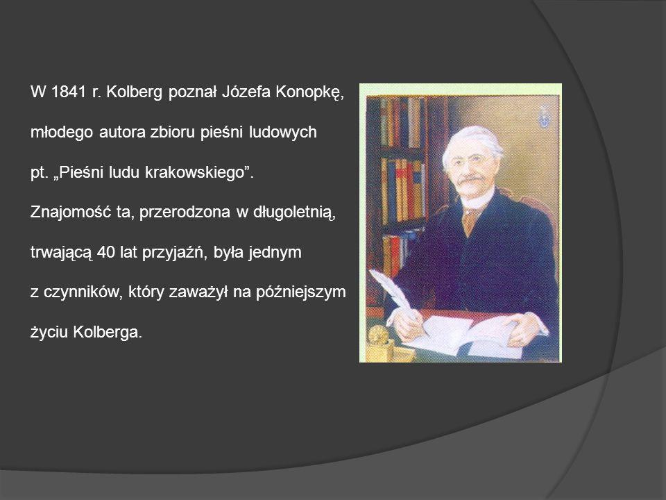 W 1841 r. Kolberg poznał Józefa Konopkę, młodego autora zbioru pieśni ludowych pt. Pieśni ludu krakowskiego. Znajomość ta, przerodzona w długoletnią,