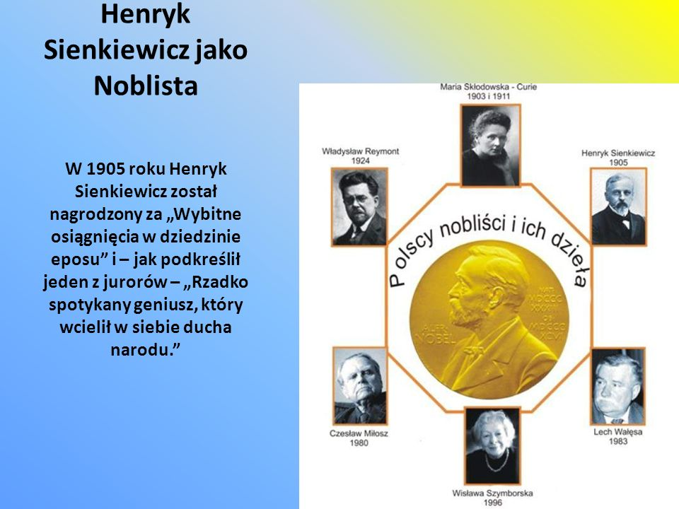 Henryk Sienkiewicz jako Noblista W 1905 roku Henryk Sienkiewicz został nagrodzony za Wybitne osiągnięcia w dziedzinie eposu i – jak podkreślił jeden z