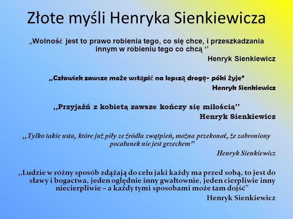 Złote myśli Henryka Sienkiewicza,, Wolnoś ć jest to prawo robienia tego, co się chce, i przeszkadzania innym w robieniu tego co chcą Henryk Sienkiewic