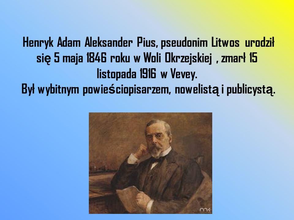 Henryk Adam Aleksander Pius, pseudonim Litwos urodził si ę 5 maja 1846 roku w Woli Okrzejskiej, zmarł 15 listopada 1916 w Vevey. Był wybitnym powie ś