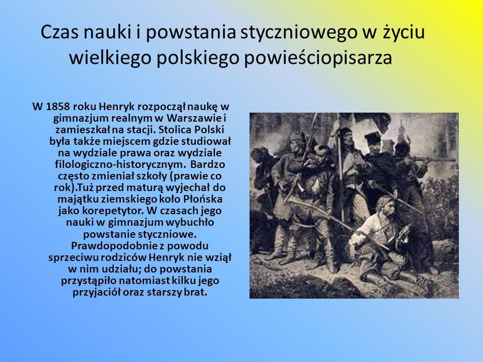 Czas nauki i powstania styczniowego w życiu wielkiego polskiego powieściopisarza W 1858 roku Henryk rozpoczął naukę w gimnazjum realnym w Warszawie i