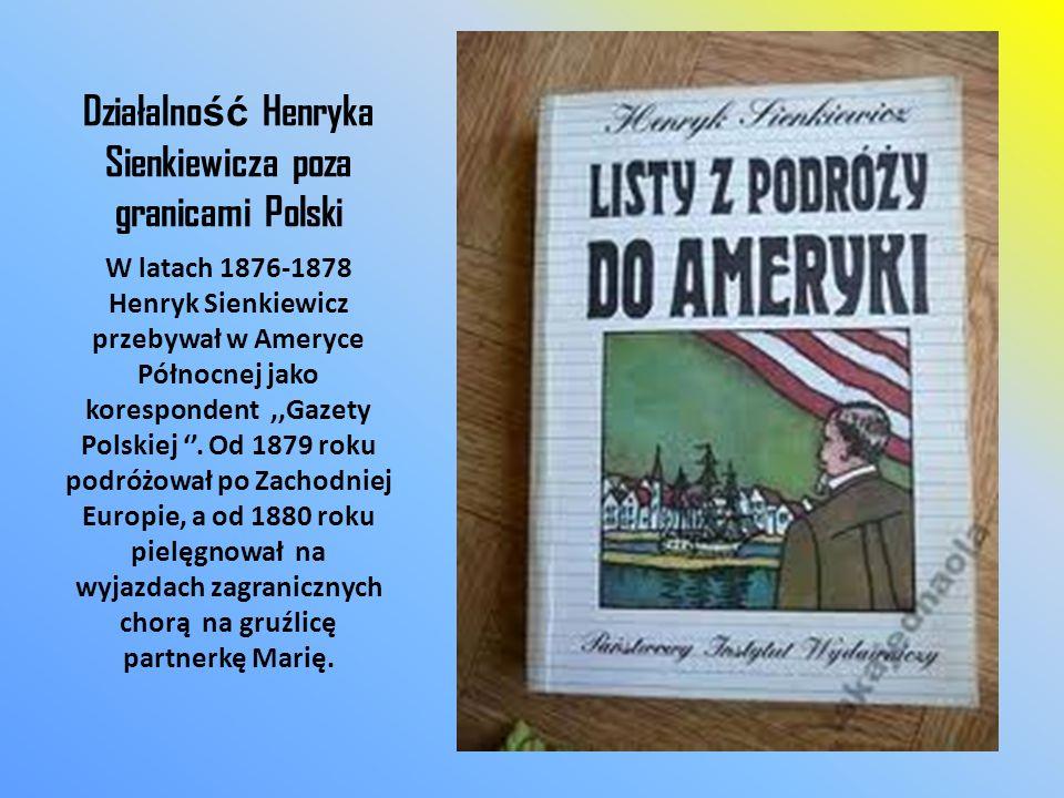 Działalno ść Henryka Sienkiewicza poza granicami Polski W latach 1876-1878 Henryk Sienkiewicz przebywał w Ameryce Północnej jako korespondent,,Gazety