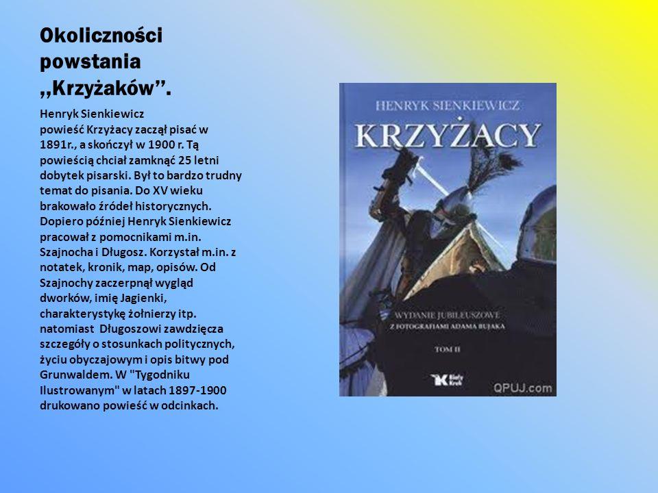 Okoliczności powstania,,Krzyżaków. Henryk Sienkiewicz powieść Krzyżacy zaczął pisać w 1891r., a skończył w 1900 r. Tą powieścią chciał zamknąć 25 letn